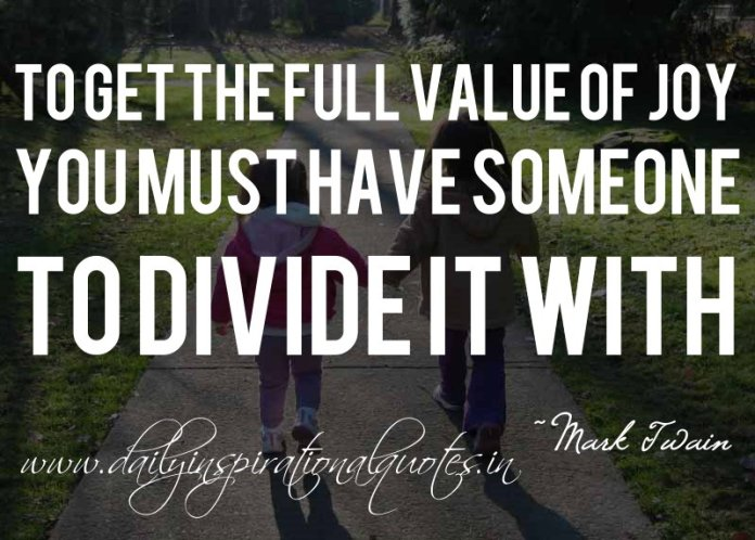 To get the full value of joy, you must have someone to divide it with. ~ Mark Twain