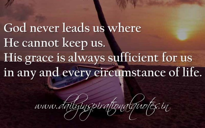 God never leads us where He cannot keep us. His grace is always sufficient for us in any and every circumstance of life. ~ Anonymous