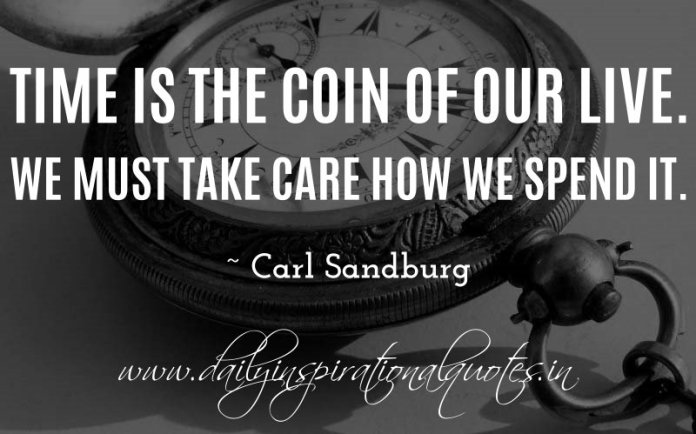 Time is the coin of our live. We must take care how we spend it. ~ Carl Sandburg