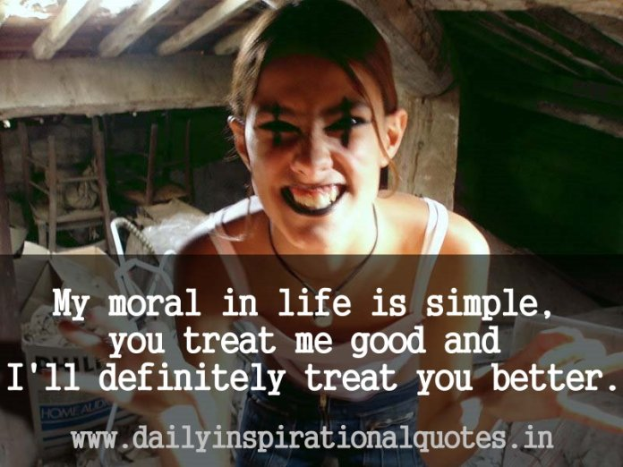 My moral in life is simple, you treat me good and I'll definitely treat you better. ~ Anonymous