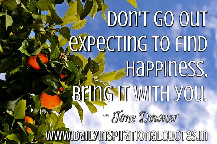 Don't go out expecting to find happiness. Bring it with you. ~ Tone Downer