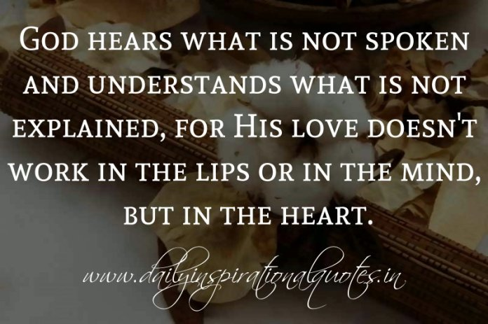 God hears what is not spoken and understands what is not explained, for His love doesn't work in the lips or in the mind, but in the heart. ~ Anonymous