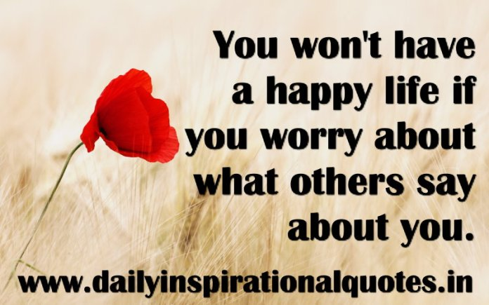 You won't have a happy life if you worry about what others say about you. ~ Anonymous