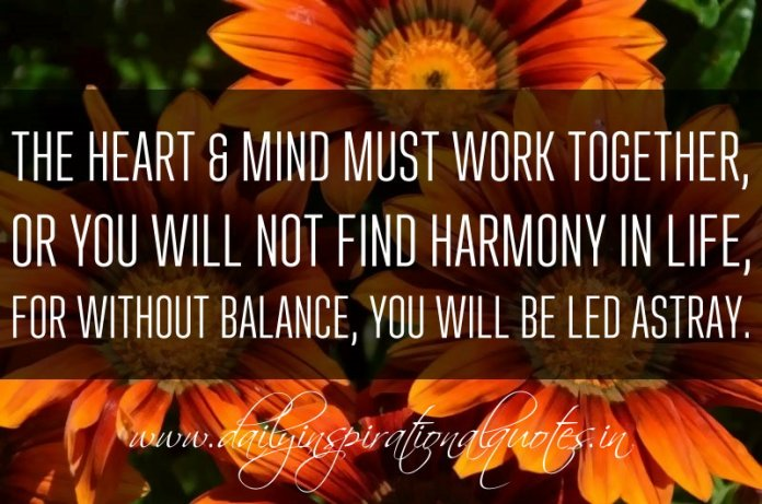 The heart & mind must work together, or you will not find harmony in life, for without balance, you will be led astray. ~ Anonymous