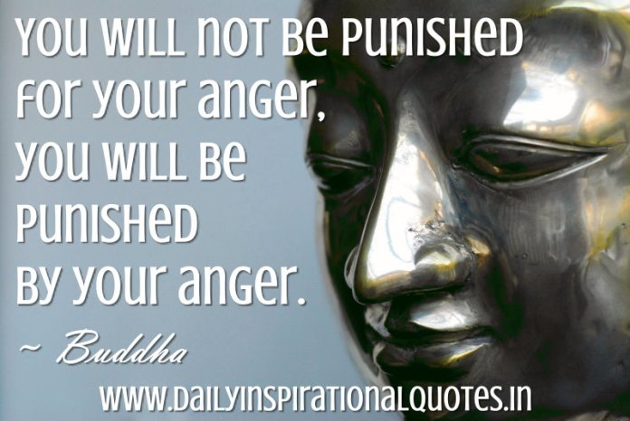 You will not be punished for your anger, you will be punished by your anger. ~ Buddha