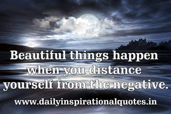 Beautiful things happen when you distance yourself from the negative. ~ Anonymous