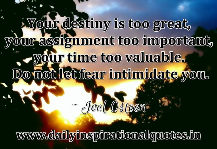 Your destiny is too great, your assignment too important, your time too valuable. Do not let fear intimidate you. ~ Joel Osteen