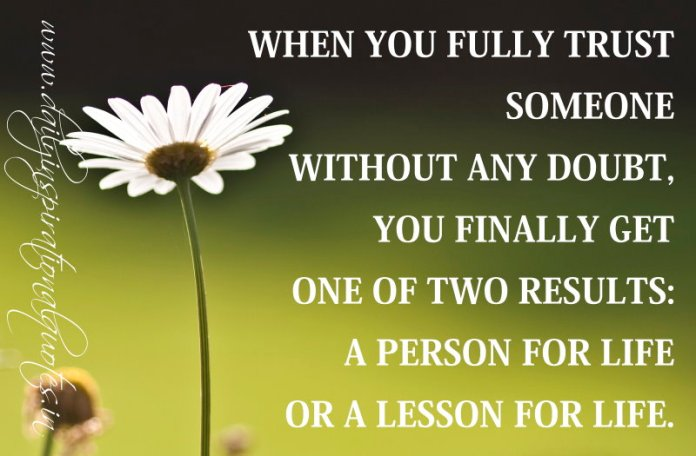 When you fully trust someone without any doubt, you finally get one of two results: A person for life or A lesson for life. ~ Anonymous