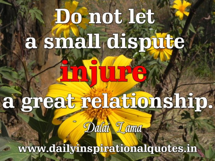 Do not let a small dispute injure a great relationship. ~ Dalai Lama