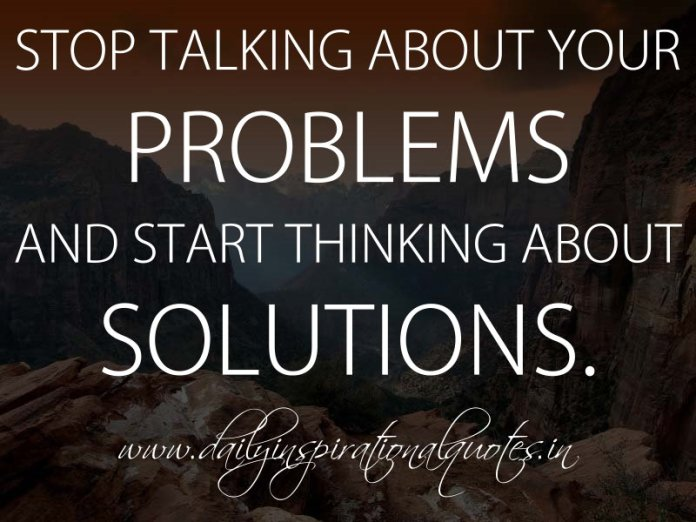 Stop talking about your problems and start thinking about solutions. ~ Anonymous