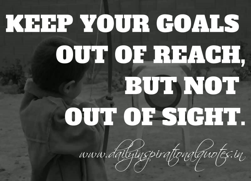 Keep Your Goals Out Of Reach, But Not Out Of Sight