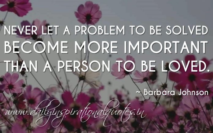 Never let a problem to be solved become more important than a person to be loved. ~ Barbara Johnson