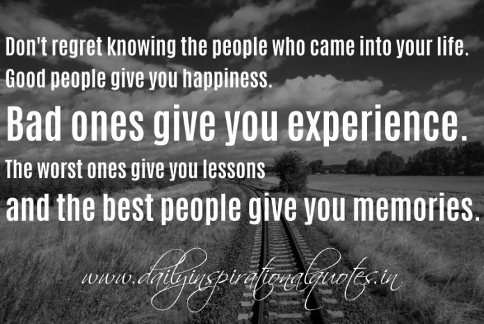 Don't regret knowing the people who came into your life. Good people give you happiness. Bad ones give you experience. The worst ones give you lessons and the best people give you memories. ~ Anonymous