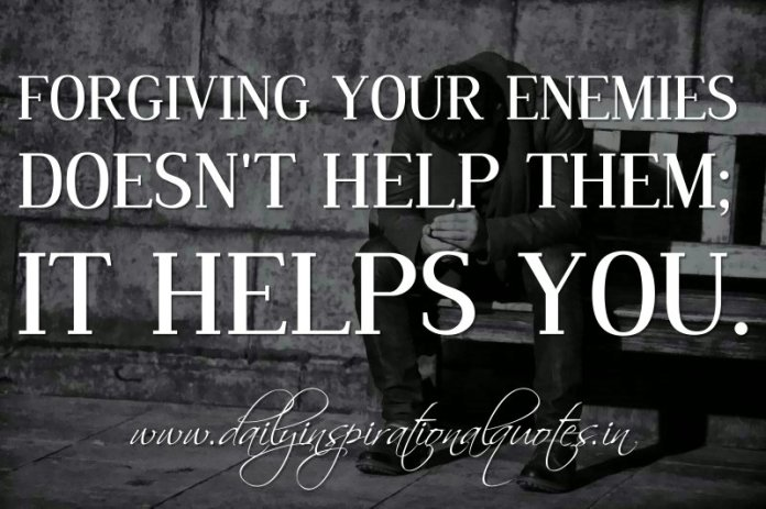 Forgiving your enemies doesn't help them; it helps you. ~ Anonymous