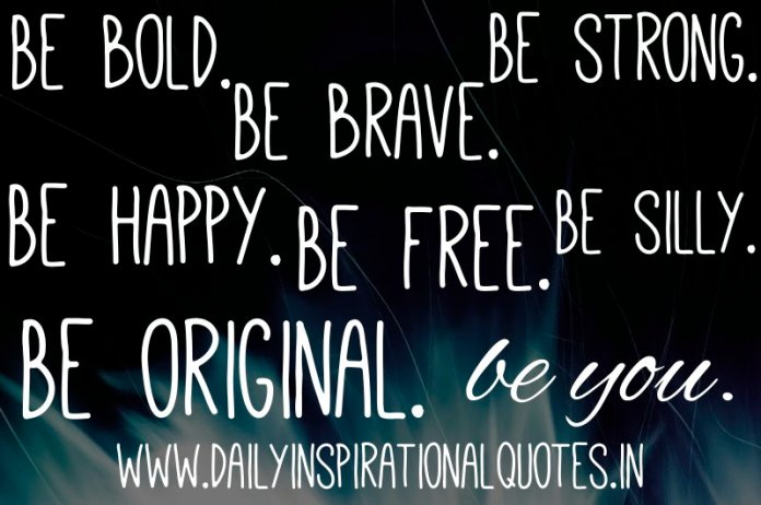Be bold. Be brave. Be strong. Be happy. Be free. Be silly. Be original. be you. ~ Anonymous