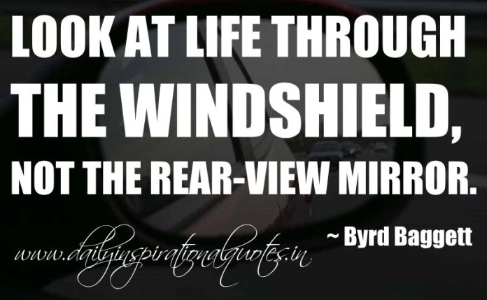Look at life through the windshield, not the rear-view mirror. ~ Byrd Baggett