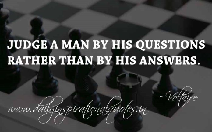 Judge a man by his questions rather than by his answers. ~ Voltaire