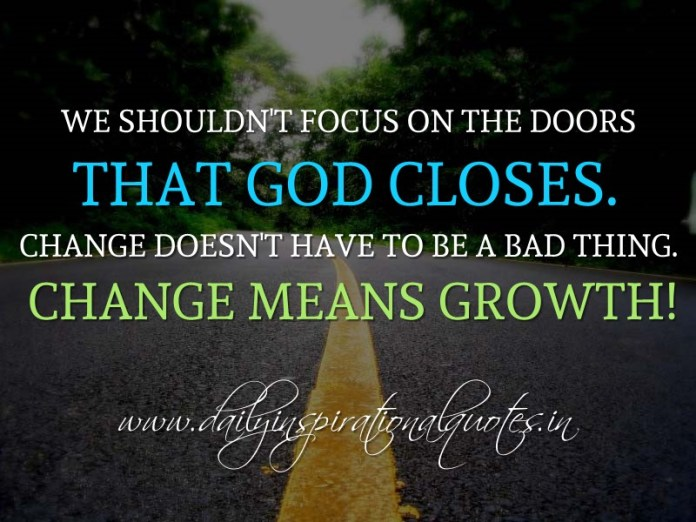 We shouldn't focus on the doors that God closes. Change doesn't have to be a bad thing. Change means growth! ~ Anonymous