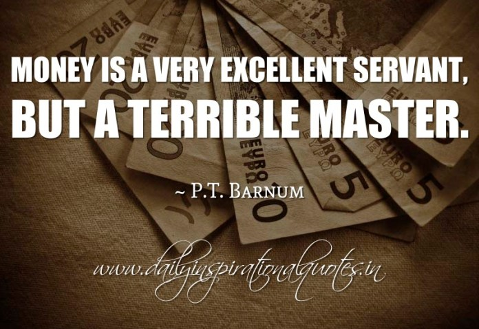 Money is a very excellent servant, but a terrible master. ~ P.T. Barnum
