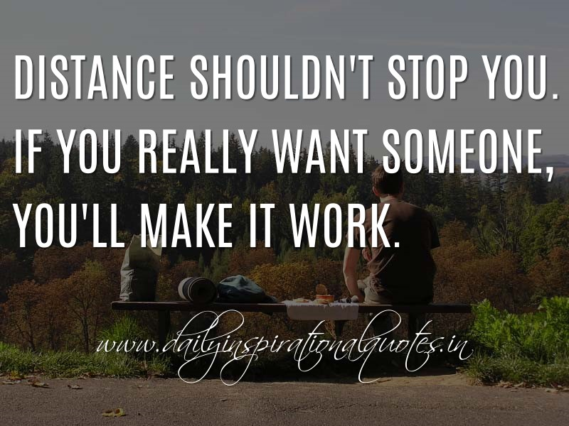 Distance shouldn't stop you  If you really want someone, you
