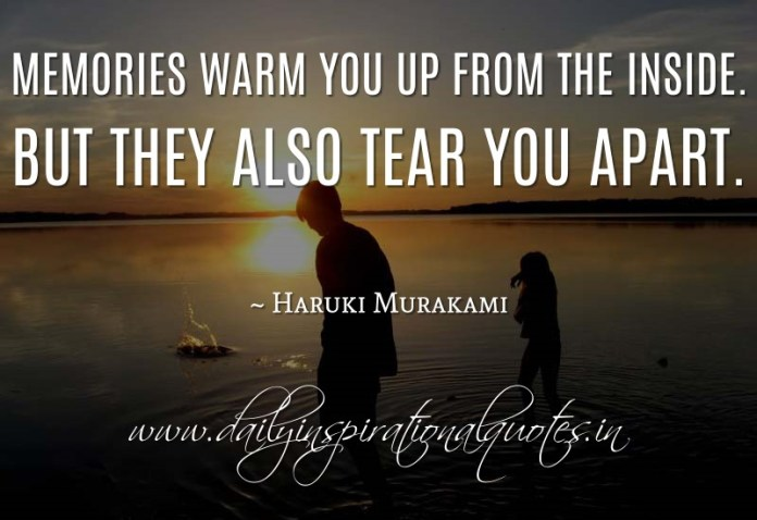 Memories warm you up from the inside. But they also tear you apart. ~ Haruki Murakami