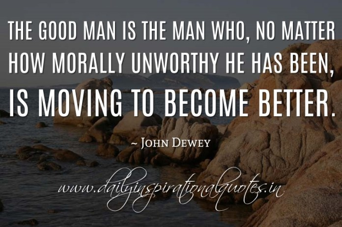 The good man is the man who, no matter how morally unworthy he has been, is moving to become better. ~ John Dewey