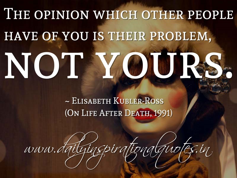 The Opinion Which Other People Have Of You Is Their Problem, Not Yours. ~