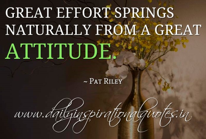 Great effort springs naturally from a great attitude. ~ Pat Riley
