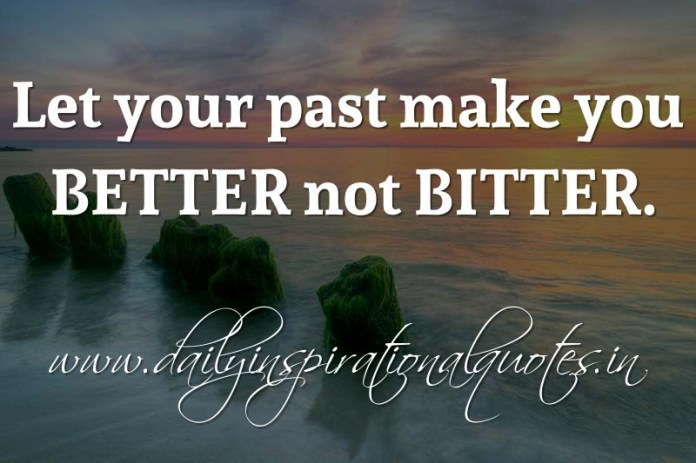 Let your past make you BETTER not BITTER. ~ Anonymous