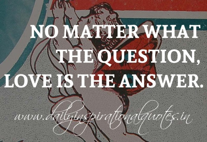 No matter what the question, Love is the answer. ~ Anonymous