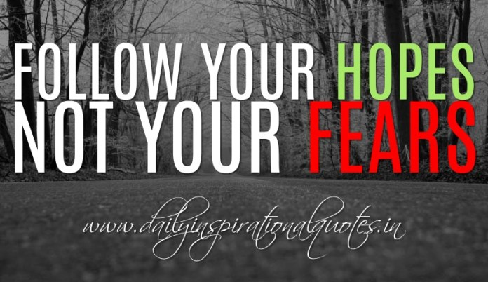 Follow your hopes and not your fears. ~ Anonymous