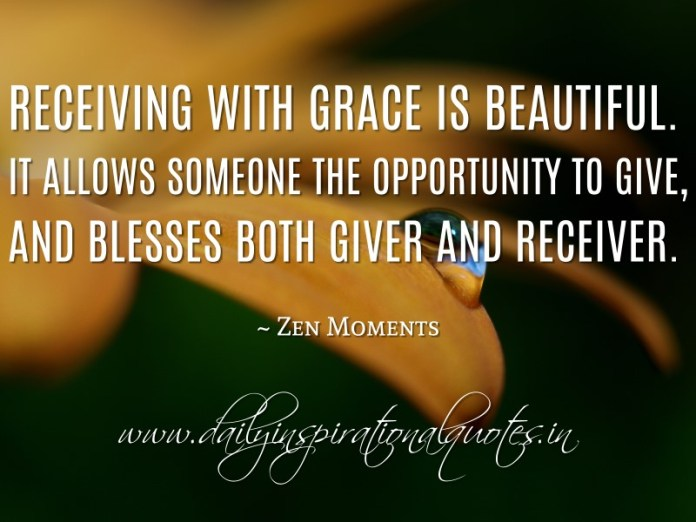 Receiving with grace is beautiful. It allows someone the opportunity to give, and blesses both giver and receiver. ~ Zen Moments