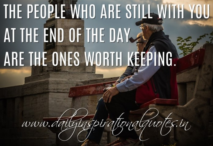 The people who are still with you at the end of the day are the ones worth keeping. ~ Anonymous