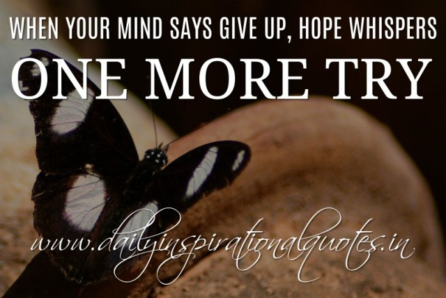 When Your Mind Says Give Up, Hope Whispers One More Try