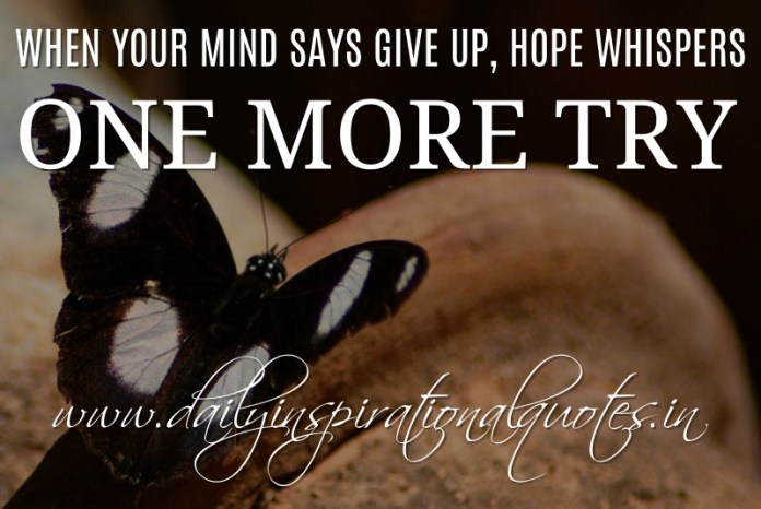 When your mind says give up, hope whispers one more try. ~ Anonymous