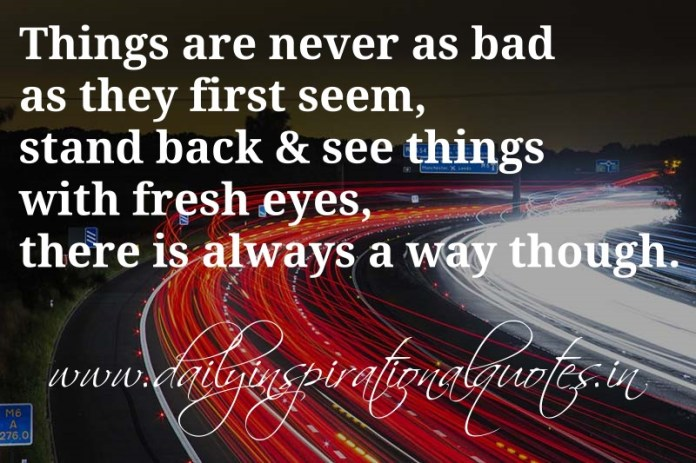Things are never as bad as they first seem, stand back & see things with fresh eyes, there is always a way though. ~ Anonymous