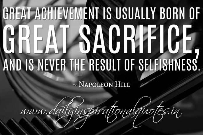 Great achievement is usually born of great sacrifice, and is never the result of selfishness. ~ Napoleon Hill