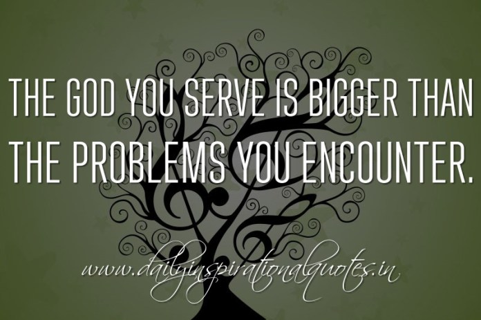 The God you serve is bigger than the problems you encounter. ~ Anonymous
