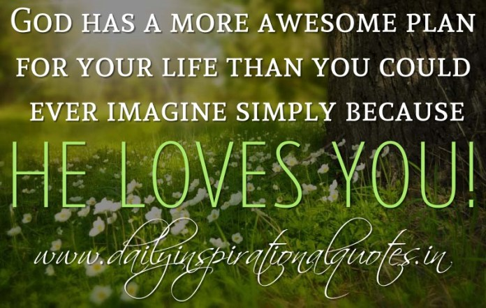 God has a more awesome plan for your life than you could ever imagine simply because He loves you! ~ Anonymous