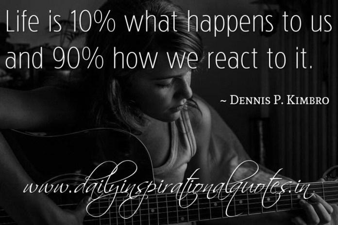 Life is 10% what happens to us and 90% how we react to it. ~ Dennis P. Kimbro