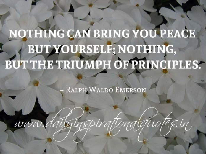 Nothing can bring you peace but yourself; nothing, but the triumph of principles. ~ Ralph Waldo Emerson