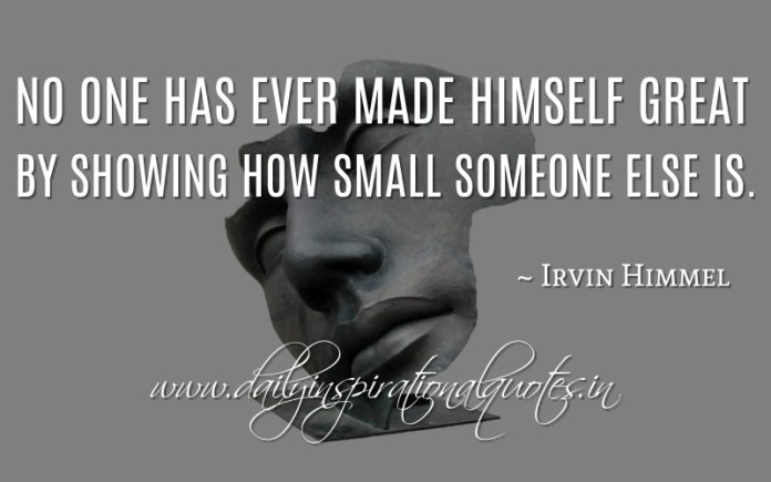 No one has ever made himself great by showing how small someone else is. ~ Irvin Himmel