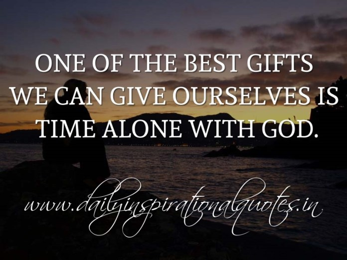 One of the best gifts we can give ourselves is time alone with God. ~ Anonymous