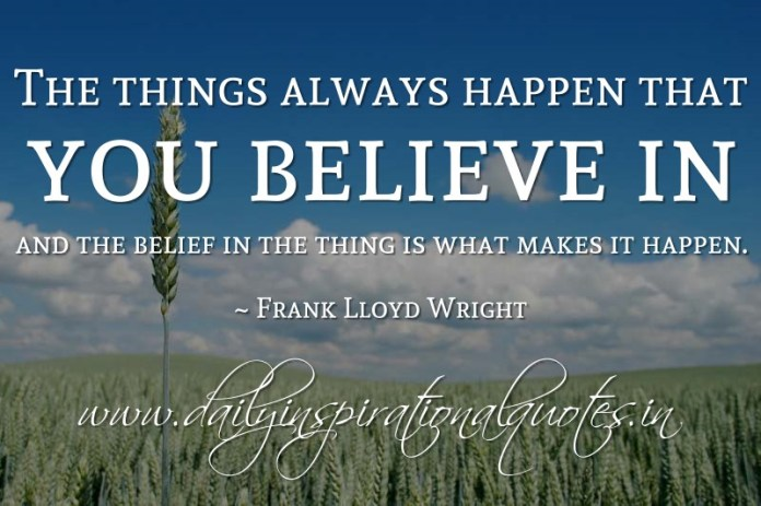 The things always happen that you believe in and the belief in the thing is what makes it happen. ~ Frank Lloyd Wright