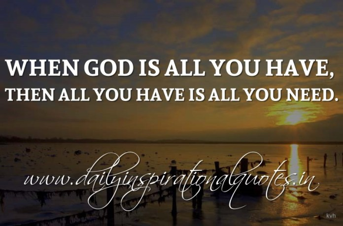 When God is all you have, then all you have is all you need. ~ Anonymous