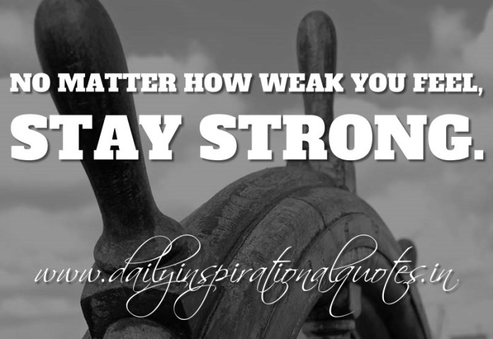 No matter how weak you feel, stay strong. ~ Anonymous