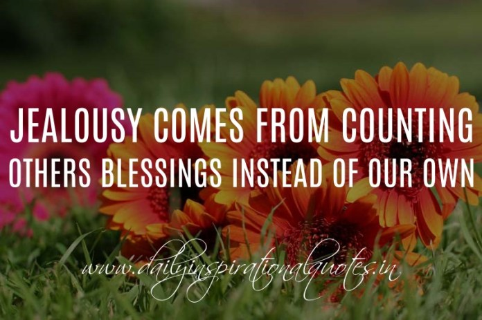 Jealousy comes from counting others blessings instead of our own. ~ Anonymous