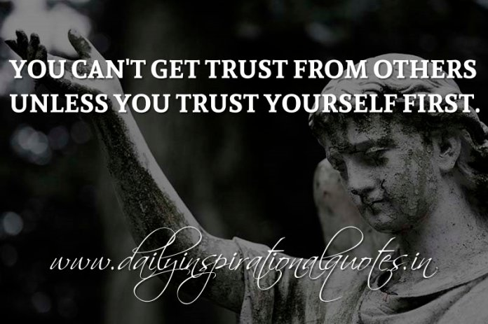 You can't get trust from others unless you trust yourself first. ~ Anonymous