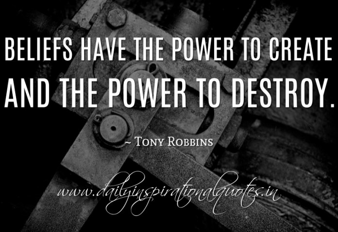 Beliefs have the power to create and the power to destroy. ~ Tony Robbins
