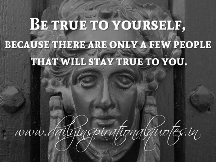 Be true to yourself, because there are only a few people that will stay true to you. ~ Anonymous